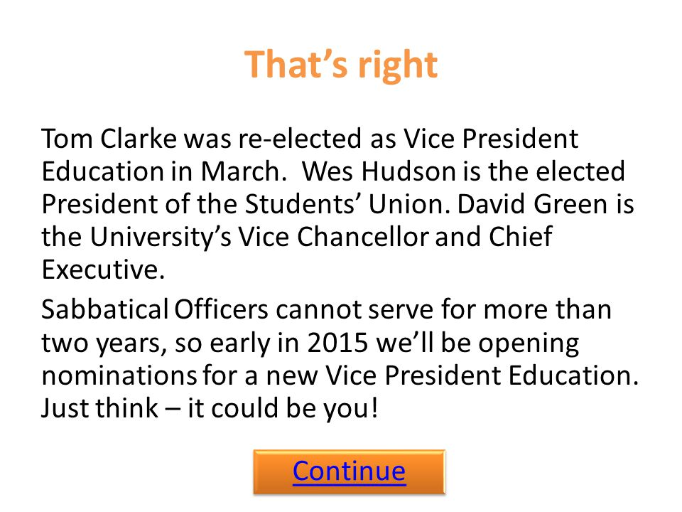 That's right Tom Clarke was re-elected as Vice President Education in March. Wes Hudson is the elected President of the Students' Union. David Green i
