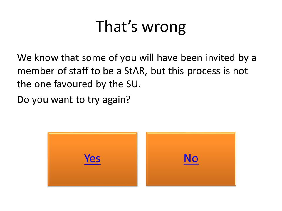 That's wrong We know that some of you will have been invited by a member of staff to be a StAR, but this process is not the one favoured by the SU. Do