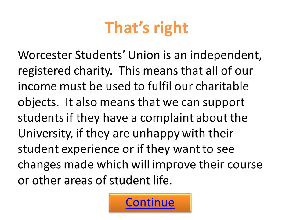 That's right Worcester Students' Union is an independent, registered charity. This means that all of our income must be used to fulfil our charitable