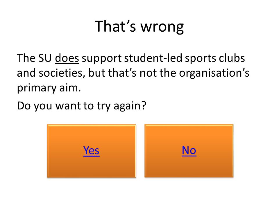 That's wrong The SU does support student-led sports clubs and societies, but that's not the organisation's primary aim. Do you want to try again? Yes