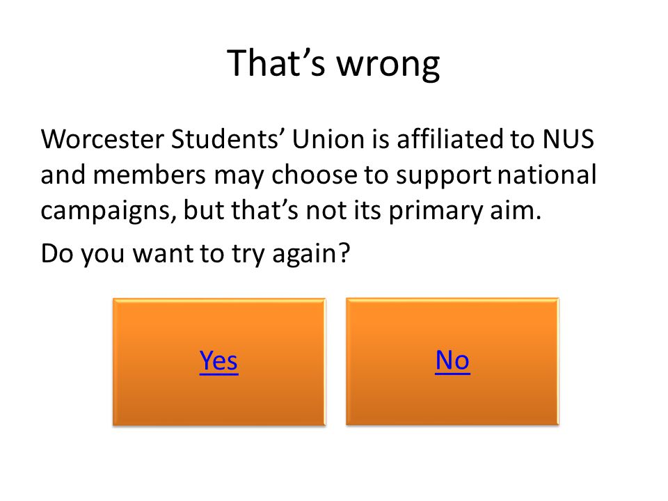 That's wrong Worcester Students' Union is affiliated to NUS and members may choose to support national campaigns, but that's not its primary aim. Do y