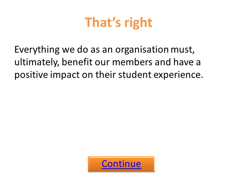 That's right Everything we do as an organisation must, ultimately, benefit our members and have a positive impact on their student experience.