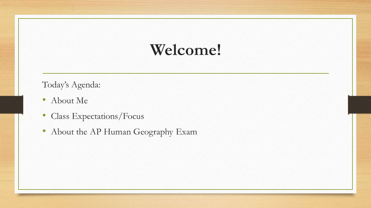 Welcome! Today's Agenda: About Me Class Expectations/Focus About the AP Human Geography Exam