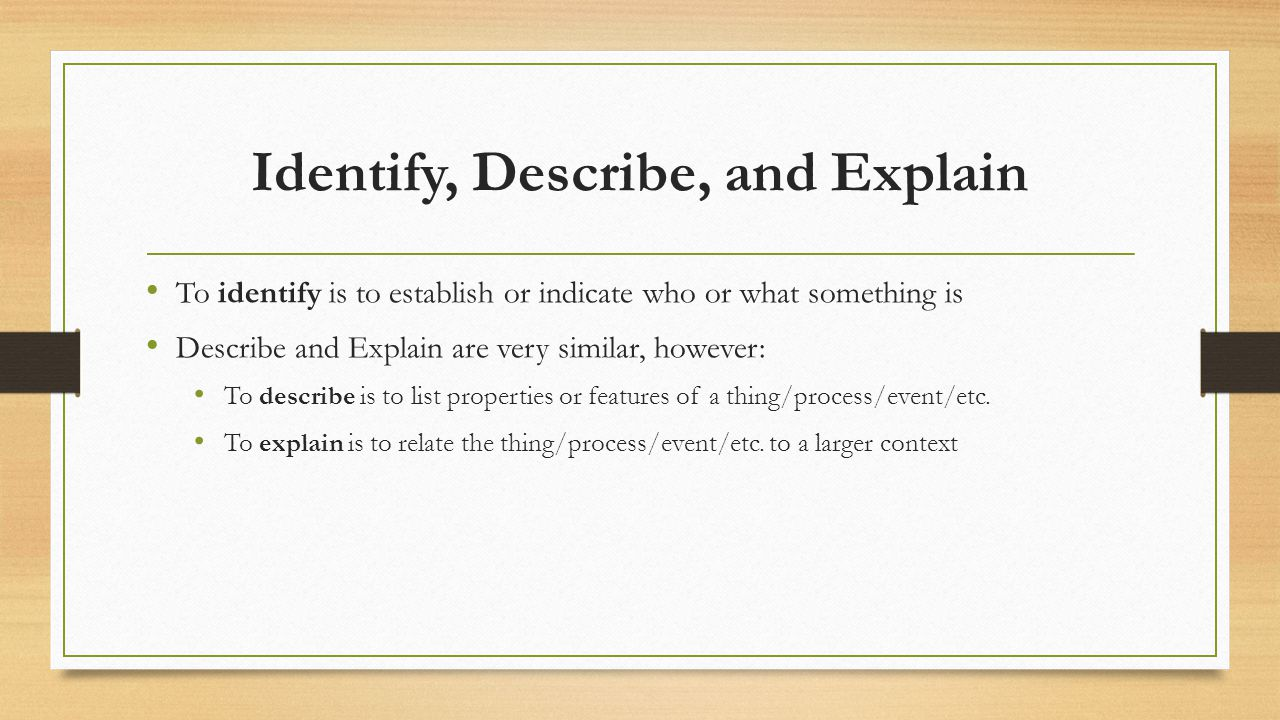 Identify, Describe, and Explain To identify is to establish or indicate who or what something is Describe and Explain are very similar, however: To de