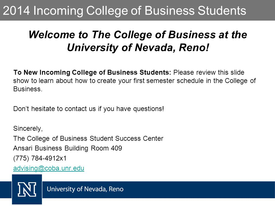 2014 Incoming College of Business Students Welcome to The College of Business at the University of Nevada, Reno.