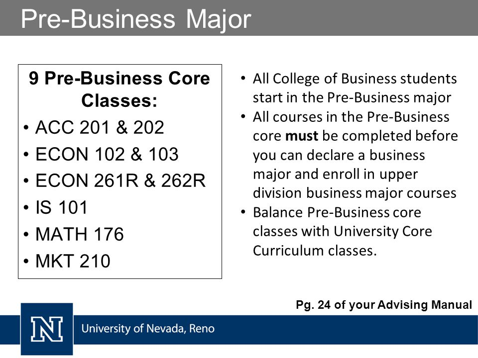 Pre-Business Major 9 Pre-Business Core Classes: ACC 201 & 202 ECON 102 & 103 ECON 261R & 262R IS 101 MATH 176 MKT 210 All College of Business students start in the Pre-Business major All courses in the Pre-Business core must be completed before you can declare a business major and enroll in upper division business major courses Balance Pre-Business core classes with University Core Curriculum classes.