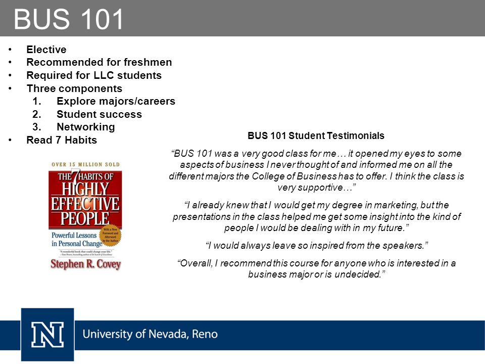 BUS 101 BUS 101 Student Testimonials BUS 101 was a very good class for me… it opened my eyes to some aspects of business I never thought of and informed me on all the different majors the College of Business has to offer.