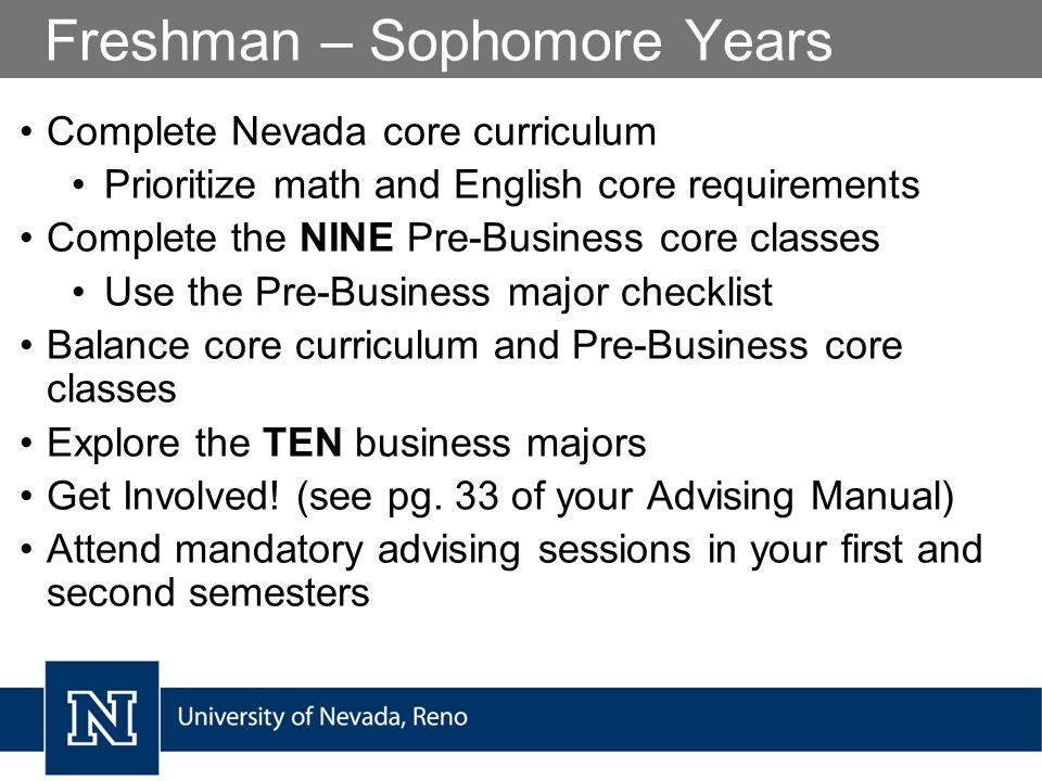 Freshman – Sophomore Years Complete Nevada core curriculum Prioritize math and English core requirements Complete the NINE Pre-Business core classes Use the Pre-Business major checklist Balance core curriculum and Pre-Business core classes Explore the TEN business majors Get Involved.