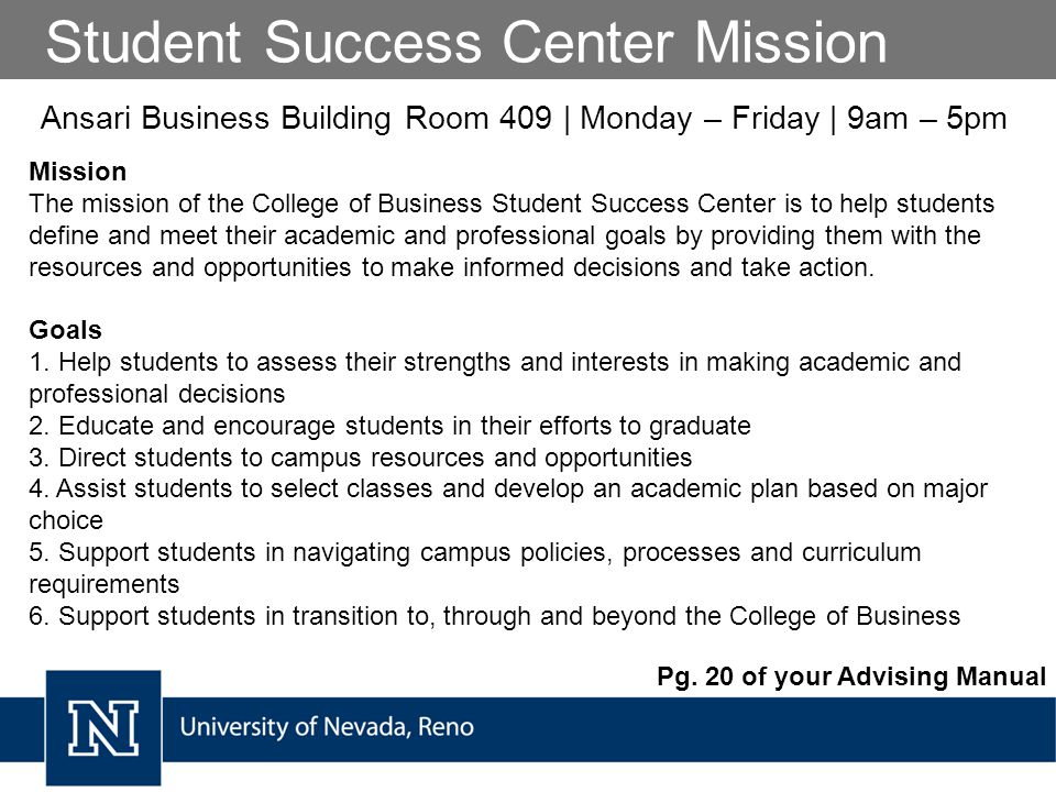 Student Success Center Mission Mission The mission of the College of Business Student Success Center is to help students define and meet their academic and professional goals by providing them with the resources and opportunities to make informed decisions and take action.