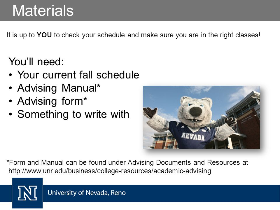 Materials You'll need: Your current fall schedule Advising Manual* Advising form* Something to write with It is up to YOU to check your schedule and make sure you are in the right classes.