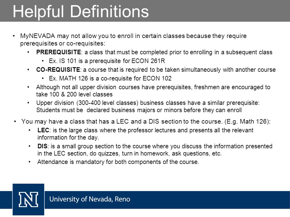 Helpful Definitions MyNEVADA may not allow you to enroll in certain classes because they require prerequisites or co-requisites: PREREQUISITE: a class that must be completed prior to enrolling in a subsequent class Ex.