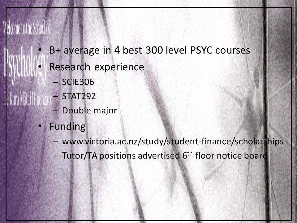 Preparing for Postgrad B+ average in 4 best 300 level PSYC courses Research experience – SCIE306 – STAT292 – Double major Funding – www.victoria.ac.nz