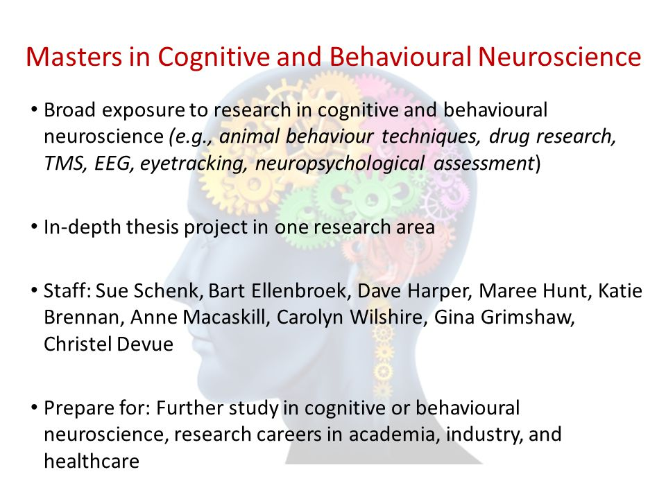 Masters in Cognitive and Behavioural Neuroscience Broad exposure to research in cognitive and behavioural neuroscience (e.g., animal behaviour techniq