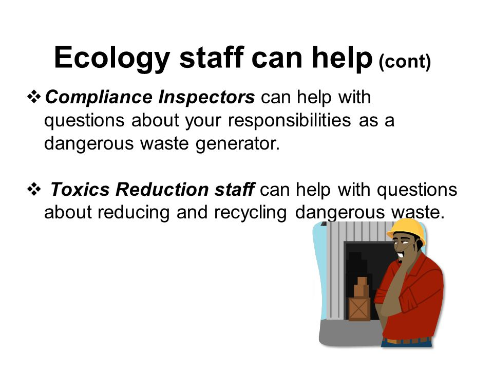 Ecology staff can help (cont)  Compliance Inspectors can help with questions about your responsibilities as a dangerous waste generator.