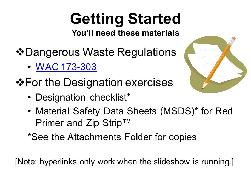 Getting Started You'll need these materials  Dangerous Waste Regulations WAC 173-303  For the Designation exercises Designation checklist* Material Safety Data Sheets (MSDS)* for Red Primer and Zip Strip™ *See the Attachments Folder for copies [Note: hyperlinks only work when the slideshow is running.]