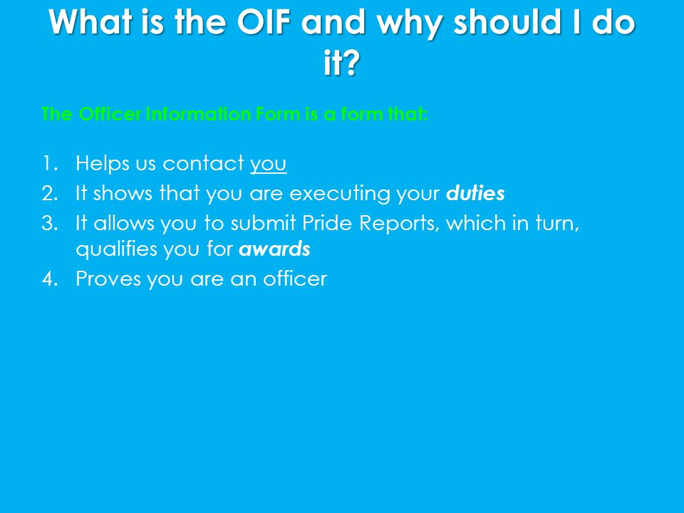 What is the OIF and why should I do it? The Officer Information Form is a form that: 1.Helps us contact you 2.It shows that you are executing your dut