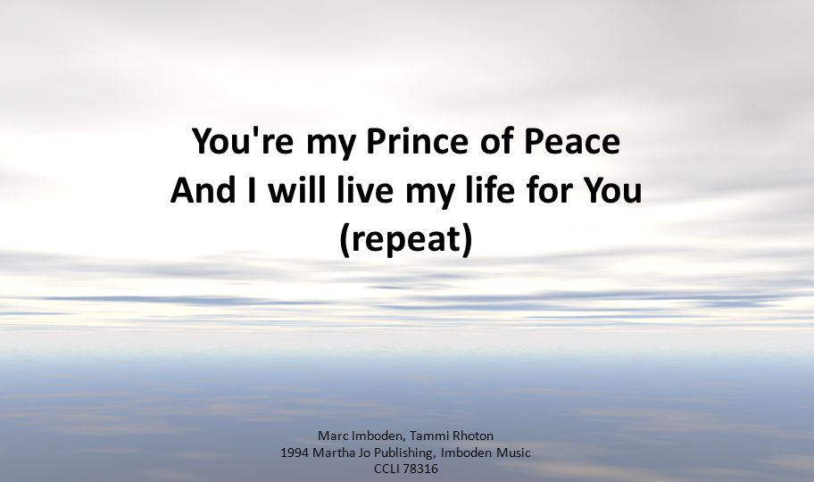 You're my Prince of Peace And I will live my life for You (repeat) Marc Imboden, Tammi Rhoton 1994 Martha Jo Publishing, Imboden Music CCLI 78316