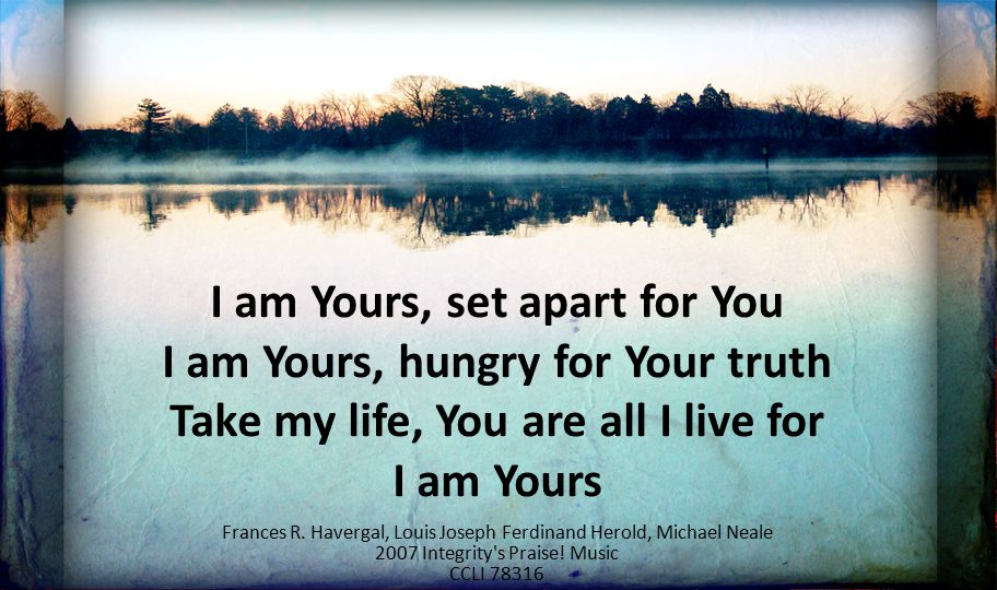 I am Yours, set apart for You I am Yours, hungry for Your truth Take my life, You are all I live for I am Yours Frances R. Havergal, Louis Joseph Ferd