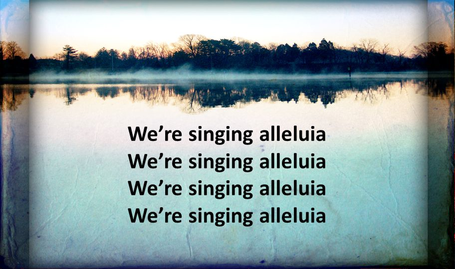 We're singing alleluia
