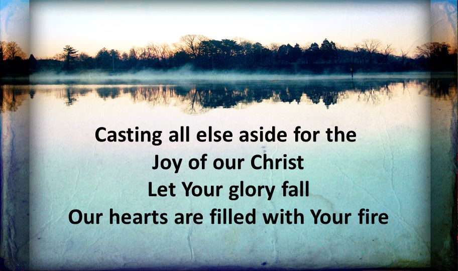 Casting all else aside for the Joy of our Christ Let Your glory fall Our hearts are filled with Your fire