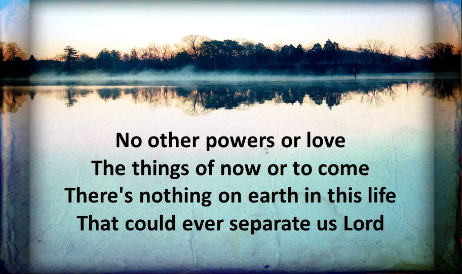 No other powers or love The things of now or to come There's nothing on earth in this life That could ever separate us Lord