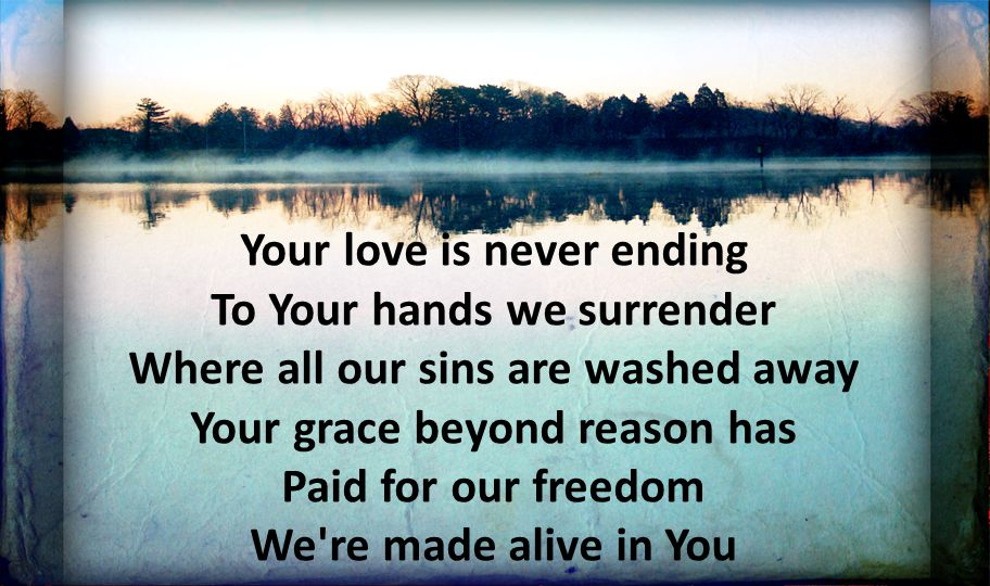 Your love is never ending To Your hands we surrender Where all our sins are washed away Your grace beyond reason has Paid for our freedom We're made a