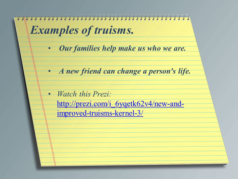 Examples of truisms. Our families help make us who we are. A new friend can change a person's life. Watch this Prezi: http://prezi.com/i_6yqetk62v4/ne
