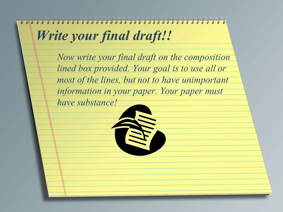 Write your final draft!! Now write your final draft on the composition lined box provided. Your goal is to use all or most of the lines, but not to ha