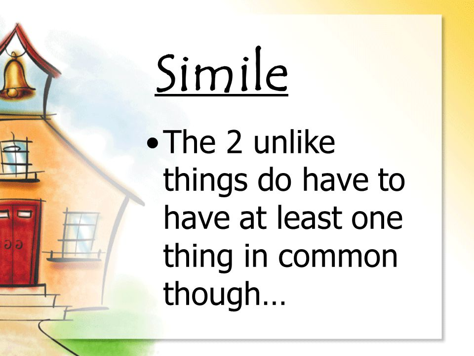 Simile The 2 unlike things do have to have at least one thing in common though…