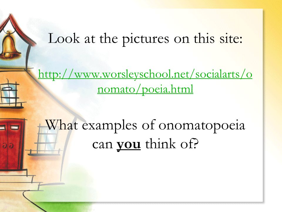 Look at the pictures on this site: http://www.worsleyschool.net/socialarts/o nomato/poeia.html What examples of onomatopoeia can you think of.