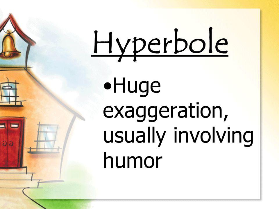 Hyperbole Huge exaggeration, usually involving humor