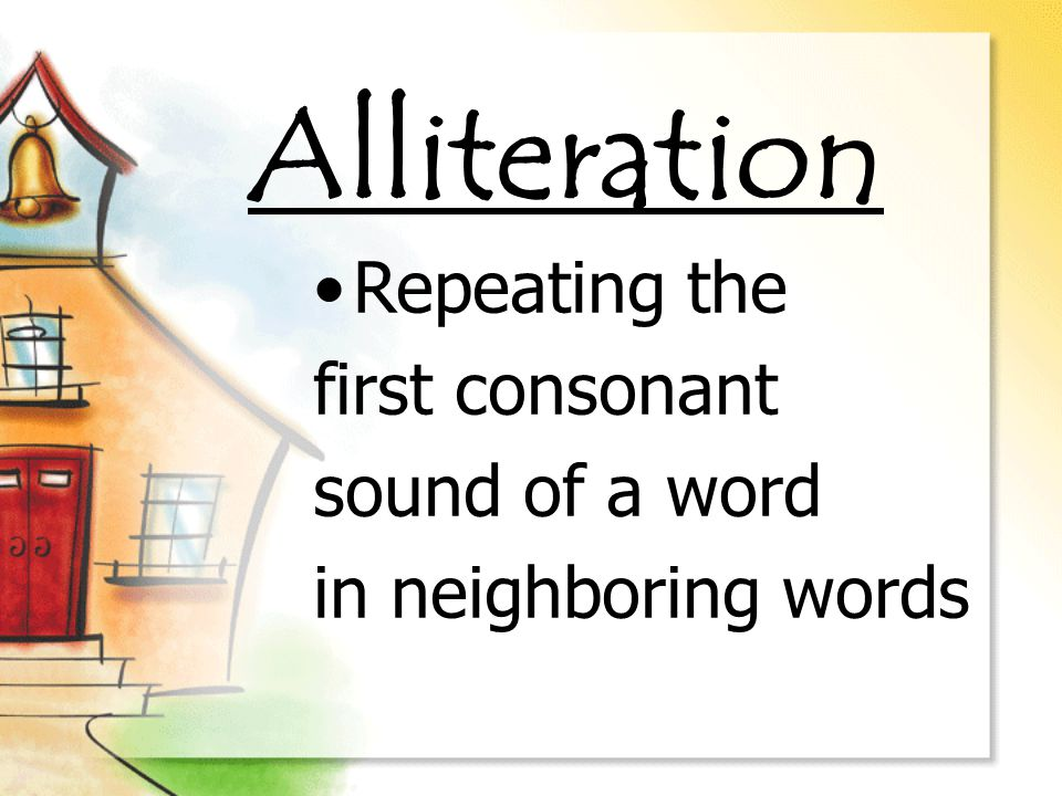 Alliteration Repeating the first consonant sound of a word in neighboring words