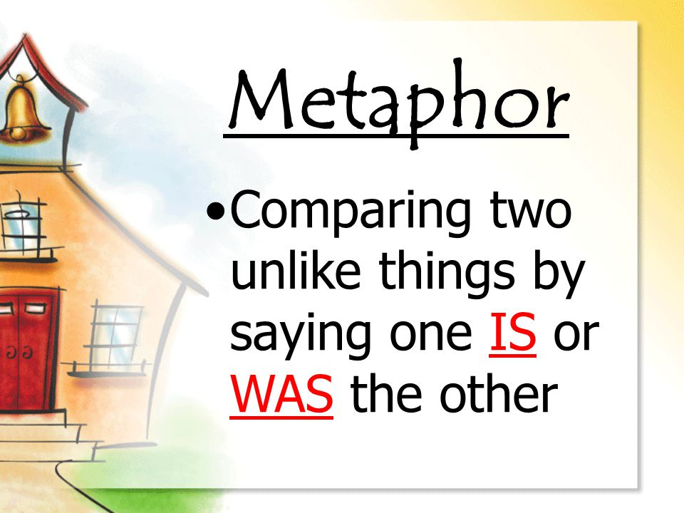 Metaphor Comparing two unlike things by saying one IS or WAS the other