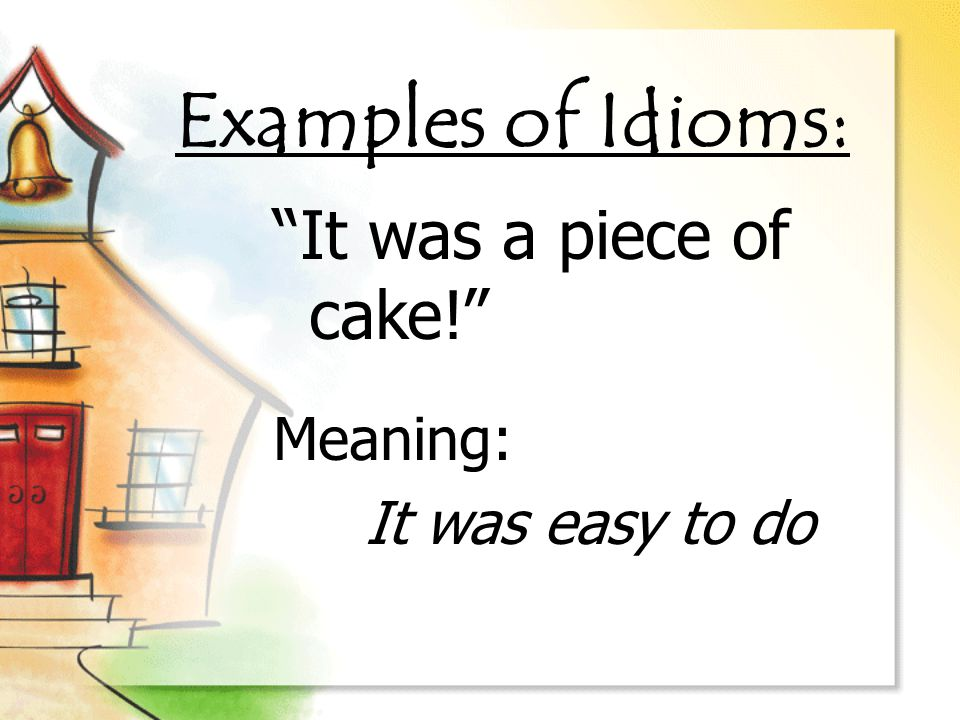 Examples of Idioms: It was a piece of cake! Meaning: It was easy to do