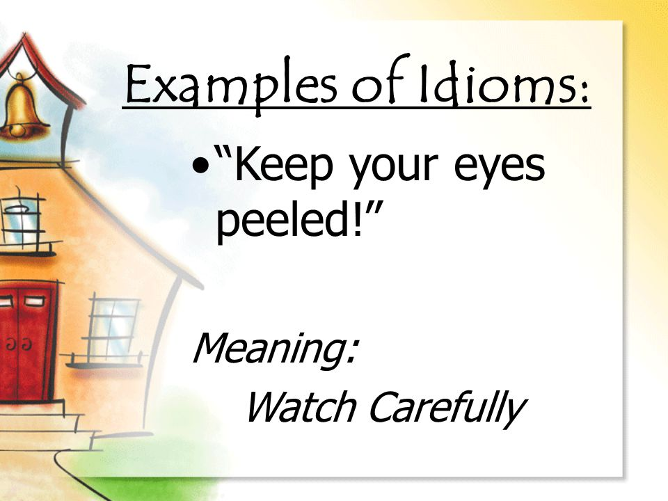 Examples of Idioms: Keep your eyes peeled! Meaning: Watch Carefully