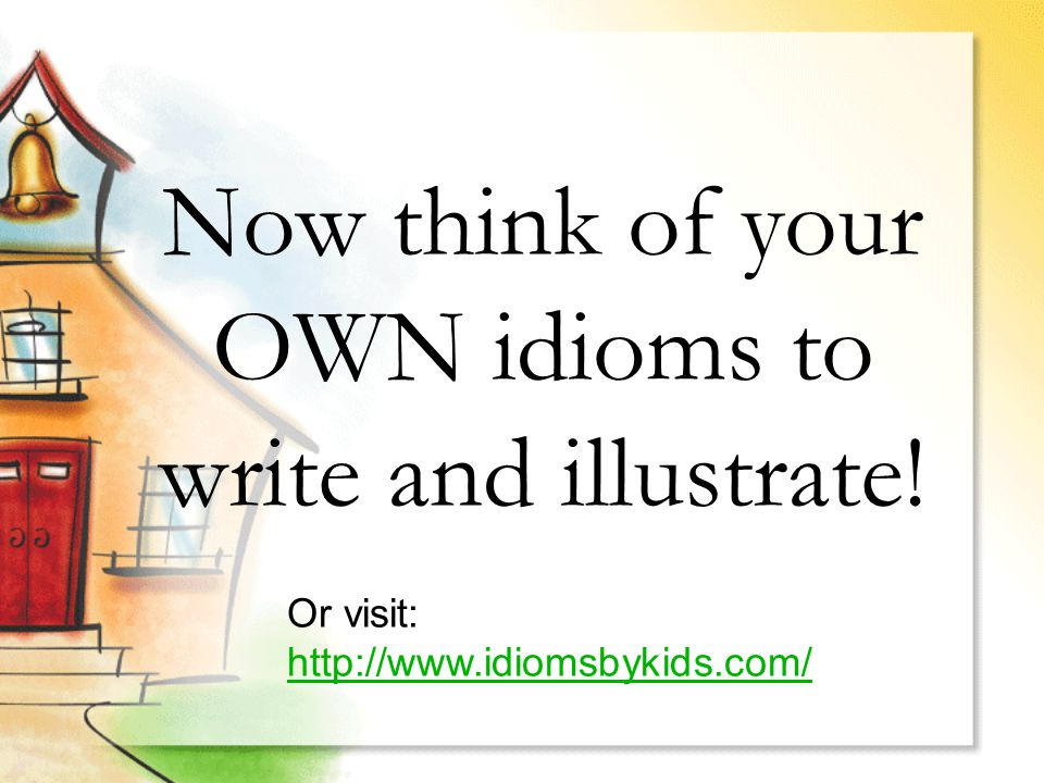 Now think of your OWN idioms to write and illustrate! Or visit: http://www.idiomsbykids.com/