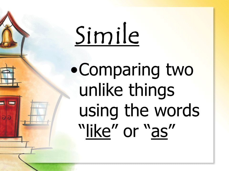 Simile Comparing two unlike things using the words like or as