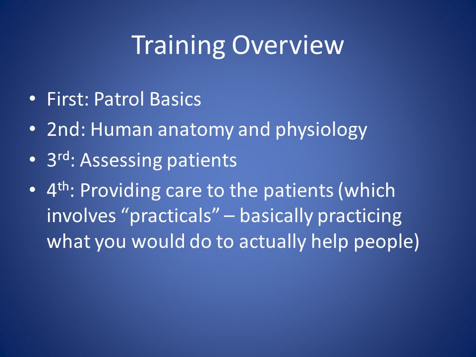 Training Overview First: Patrol Basics 2nd: Human anatomy and physiology 3 rd : Assessing patients 4 th : Providing care to the patients (which involves practicals – basically practicing what you would do to actually help people)