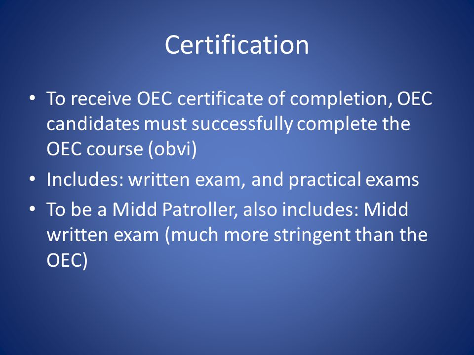 Certification To receive OEC certificate of completion, OEC candidates must successfully complete the OEC course (obvi) Includes: written exam, and practical exams To be a Midd Patroller, also includes: Midd written exam (much more stringent than the OEC)