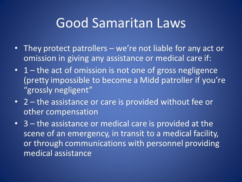 Good Samaritan Laws They protect patrollers – we're not liable for any act or omission in giving any assistance or medical care if: 1 – the act of omission is not one of gross negligence (pretty impossible to become a Midd patroller if you're grossly negligent 2 – the assistance or care is provided without fee or other compensation 3 – the assistance or medical care is provided at the scene of an emergency, in transit to a medical facility, or through communications with personnel providing medical assistance
