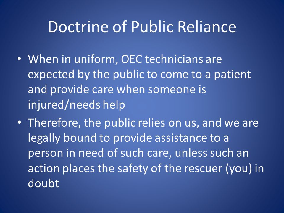 Doctrine of Public Reliance When in uniform, OEC technicians are expected by the public to come to a patient and provide care when someone is injured/needs help Therefore, the public relies on us, and we are legally bound to provide assistance to a person in need of such care, unless such an action places the safety of the rescuer (you) in doubt