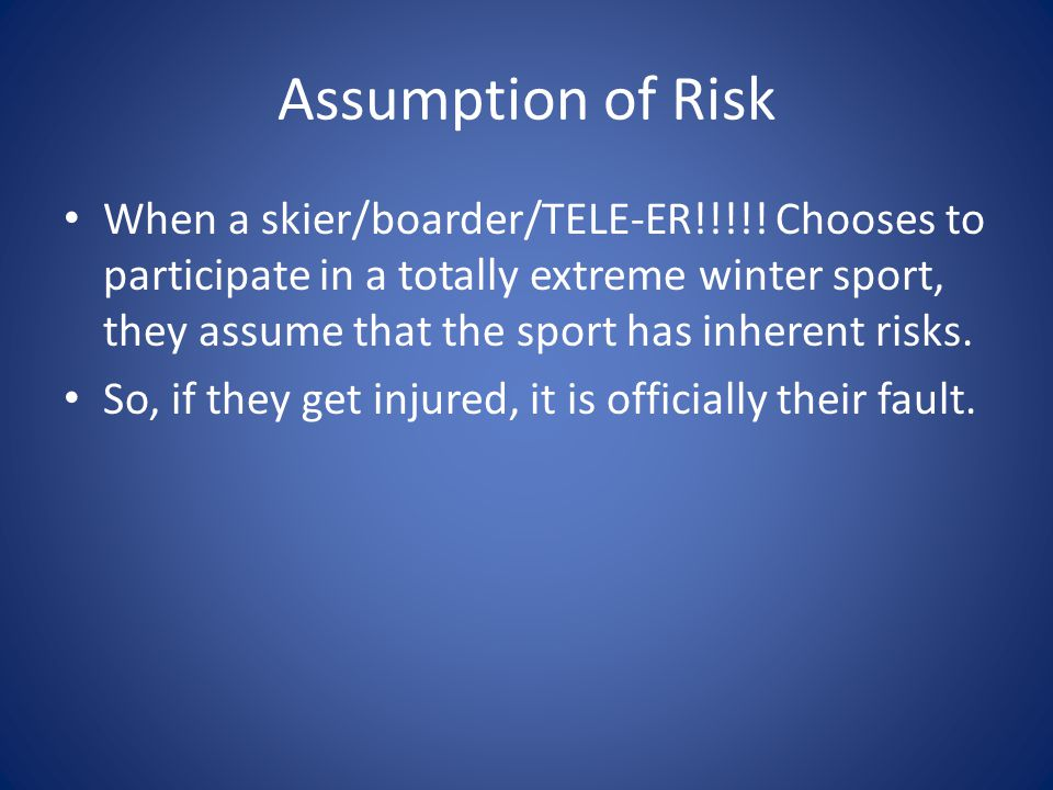 Assumption of Risk When a skier/boarder/TELE-ER!!!!! Chooses to participate in a totally extreme winter sport, they assume that the sport has inherent