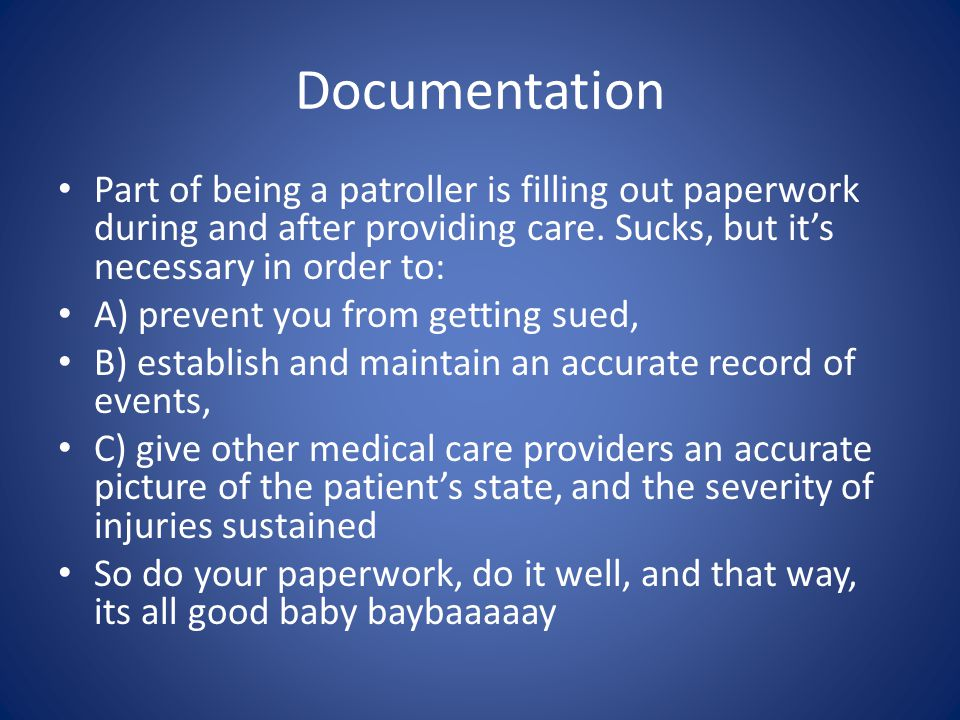 Documentation Part of being a patroller is filling out paperwork during and after providing care.