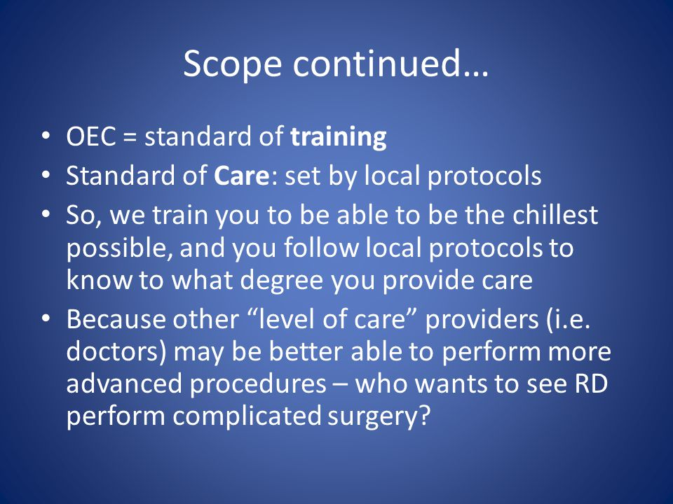 Scope continued… OEC = standard of training Standard of Care: set by local protocols So, we train you to be able to be the chillest possible, and you follow local protocols to know to what degree you provide care Because other level of care providers (i.e.