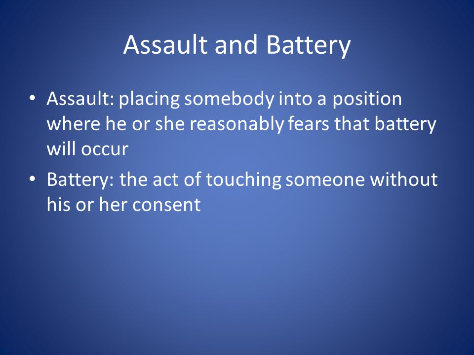 Assault and Battery Assault: placing somebody into a position where he or she reasonably fears that battery will occur Battery: the act of touching someone without his or her consent