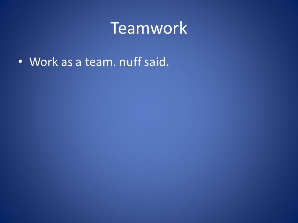 Teamwork Work as a team. nuff said.