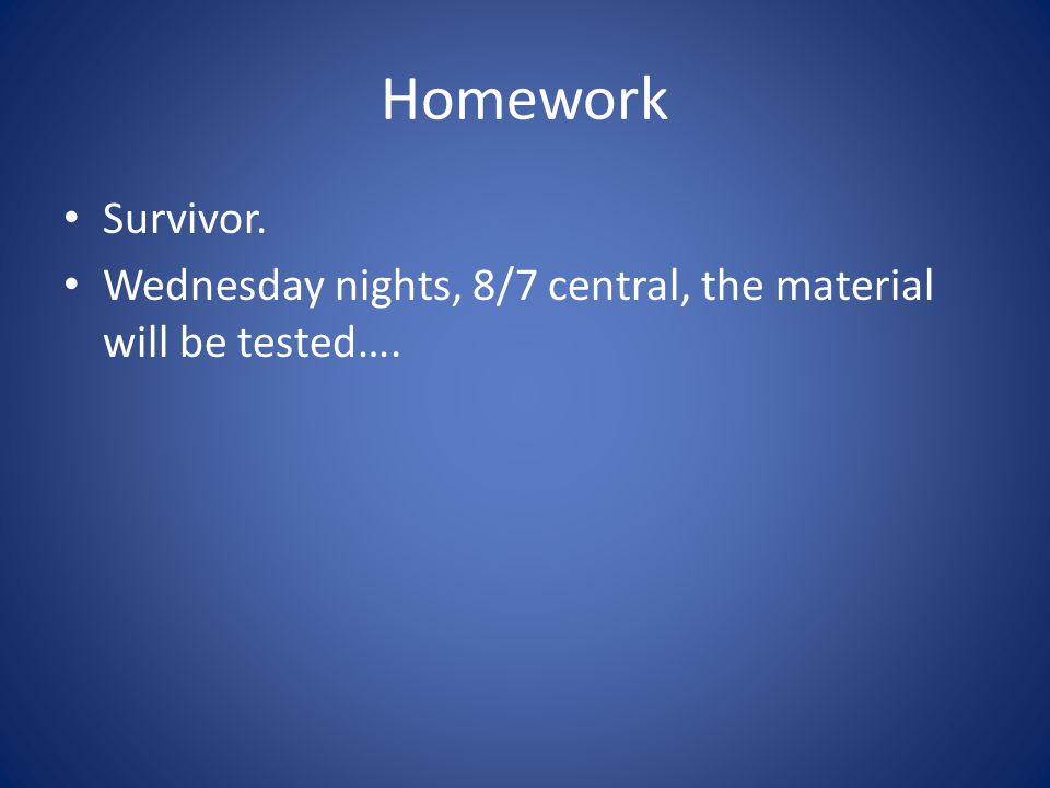 Homework Survivor. Wednesday nights, 8/7 central, the material will be tested….