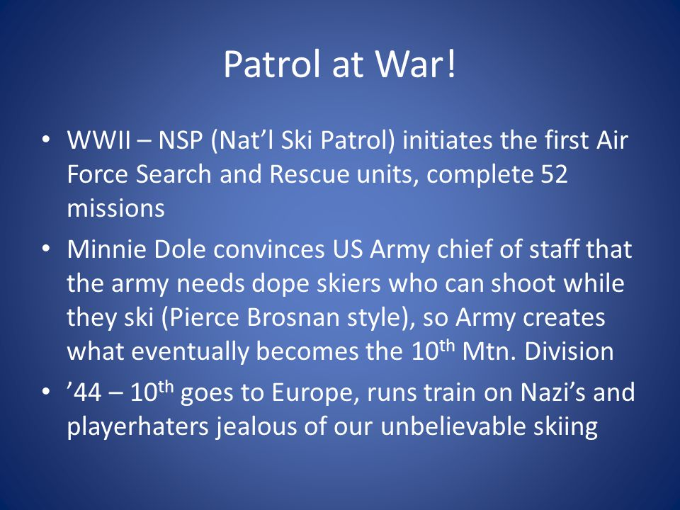 Patrol at War! WWII – NSP (Nat'l Ski Patrol) initiates the first Air Force Search and Rescue units, complete 52 missions Minnie Dole convinces US Army