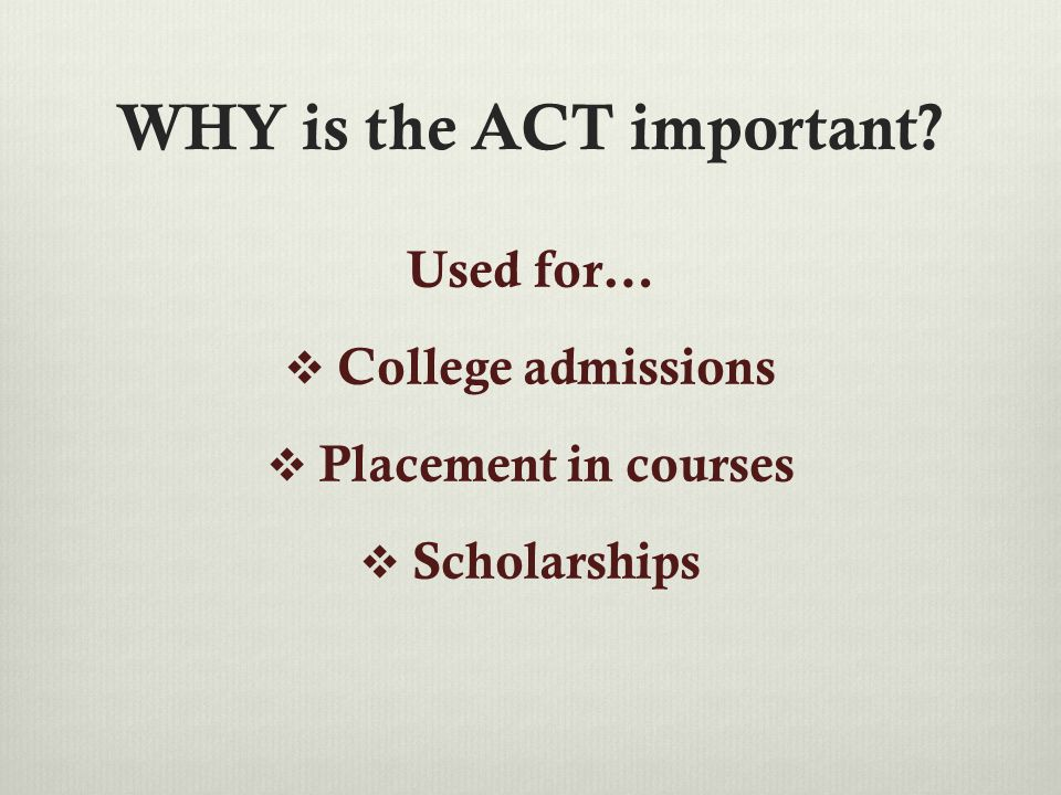 WHY is the ACT important? Used for…  College admissions  Placement in courses  Scholarships