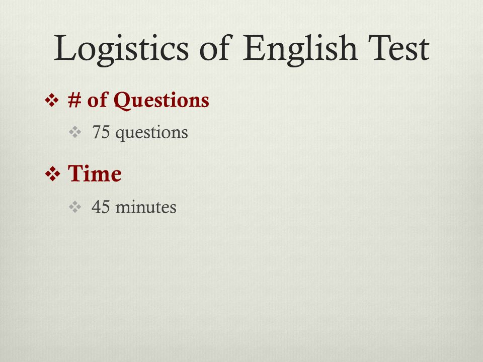 Logistics of English Test  # of Questions  75 questions  Time  45 minutes